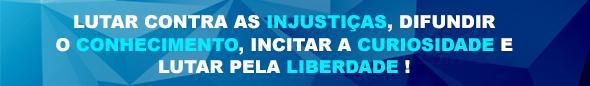 LUTAR CONTRA AS INJUSTIÇAS, DIFUNDIR O CONHECIMENTO, INCITAR A CURIOSIDADE E LUTAR PELA LIBERDADE !